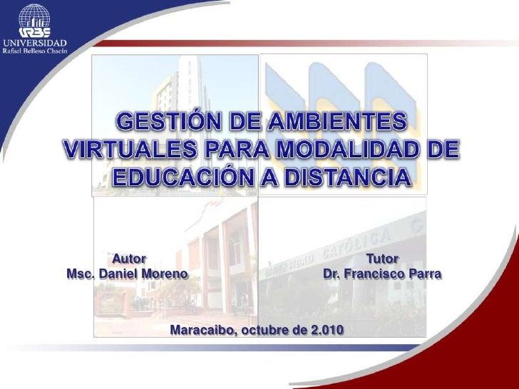 GESTIÓN DE AMBIENTES VIRTUALES PARA MODALIDAD DE EDUCACIÓN A DISTANCIA<br />Autor<br />Msc. Daniel Moreno <br />Tutor<br /...
