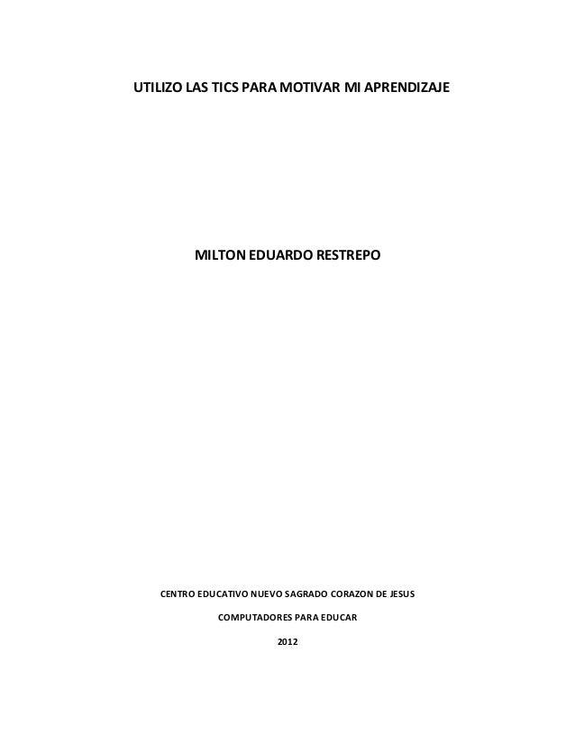 UTILIZO LAS TICS PARA MOTIVAR MI APRENDIZAJE         MILTON EDUARDO RESTREPO   CENTRO EDUCATIVO NUEVO SAGRADO CORAZON DE J...