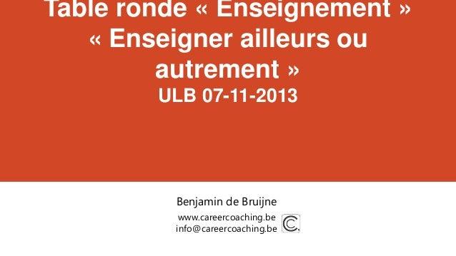 Table ronde « Enseignement » « Enseigner ailleurs ou autrement » ULB 07-11-2013  Benjamin de Bruijne www.careercoaching.be...