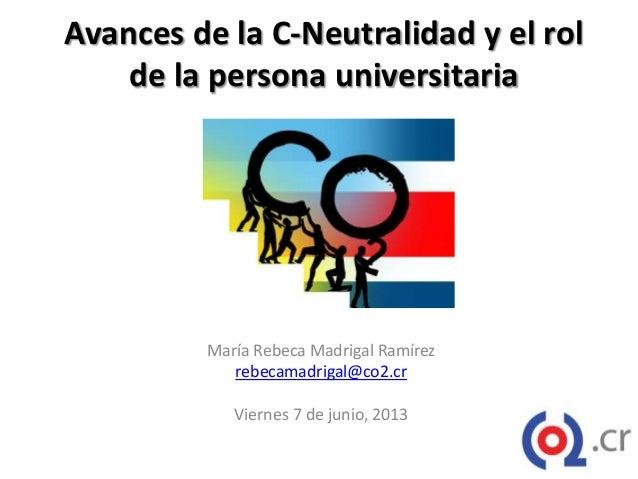 Avances de la C-Neutralidad y el rolde la persona universitariaMaría Rebeca Madrigal Ramírezrebecamadrigal@co2.crViernes 7...