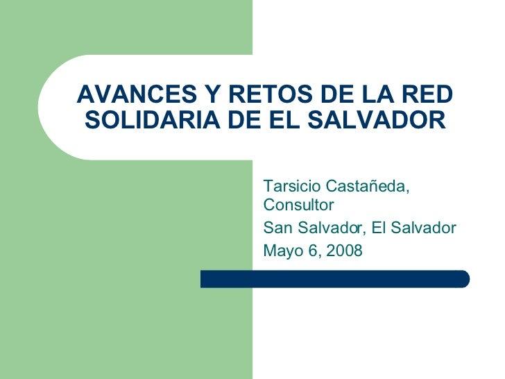 AVANCES Y RETOS DE LA RED SOLIDARIA DE EL SALVADOR Tarsicio Castañeda, Consultor  San Salvador, El Salvador  Mayo 6, 2008