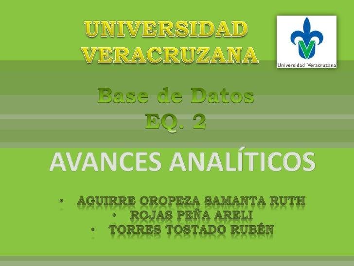 UNIVERSIDAD<br /> VERACRUZANA<br />Base de Datos<br />EQ. 2<br />AVANCES ANALÍTICOS<br /><ul><li>Aguirre Oropeza Samanta Ruth