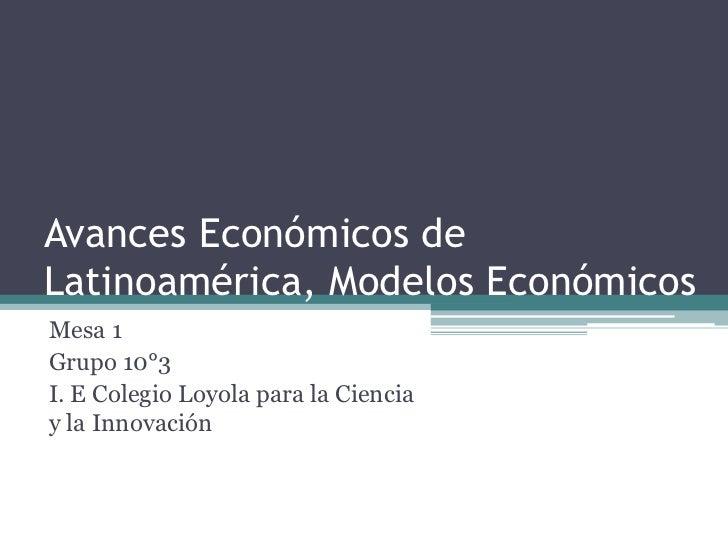 Avances Económicos deLatinoamérica, Modelos EconómicosMesa 1Grupo 10°3I. E Colegio Loyola para la Cienciay la Innovación