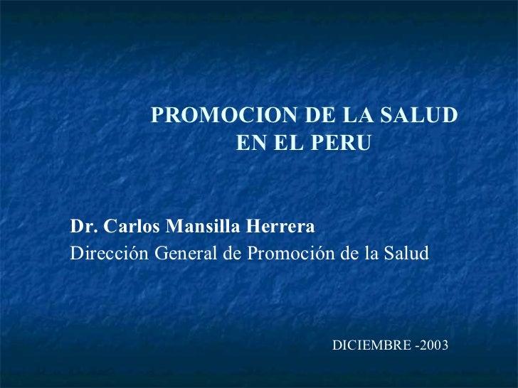 PROMOCION DE LA SALUD              EN EL PERUDr. Carlos Mansilla HerreraDirección General de Promoción de la Salud        ...