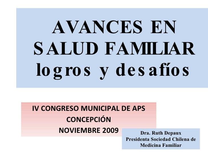AVANCES EN SALUD FAMILIAR logros y desafíos IV CONGRESO MUNICIPAL DE APS CONCEPCIÓN NOVIEMBRE 2009 Dra. Ruth Depaux Presid...