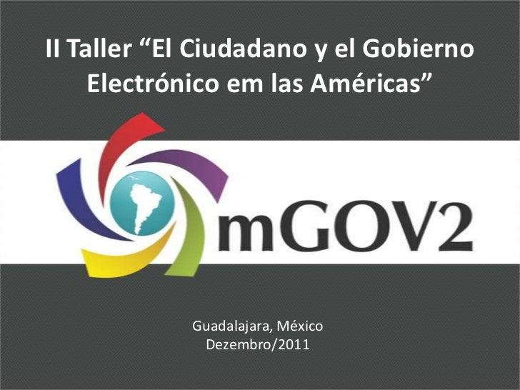 """II Taller """"El Ciudadano y el Gobierno     Electrónico em las Américas""""            Guadalajara, México             Dezembro..."""