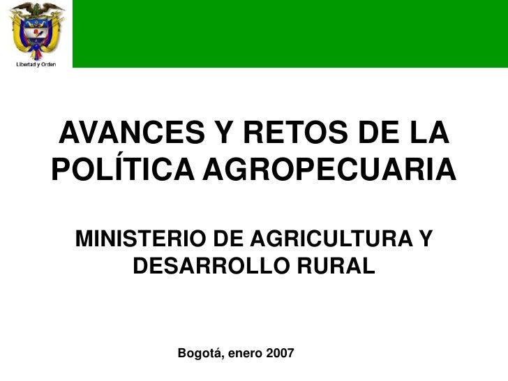 AVANCES Y RETOS DE LAPOLÍTICA AGROPECUARIA MINISTERIO DE AGRICULTURA Y      DESARROLLO RURAL        Bogotá, enero 2007