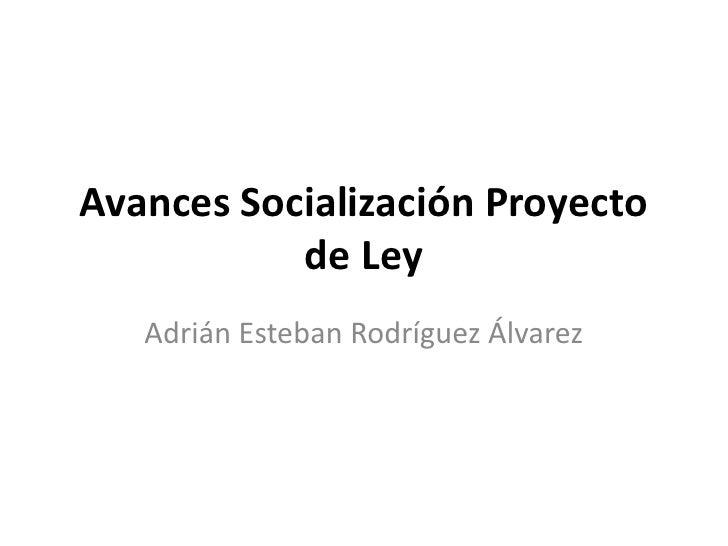 Avances Socialización Proyecto           de Ley   Adrián Esteban Rodríguez Álvarez