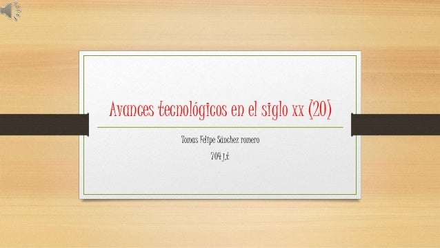 Avances tecnológicos en el siglo xx (20) Tomas Felipe Sánchez romero 704 j,t