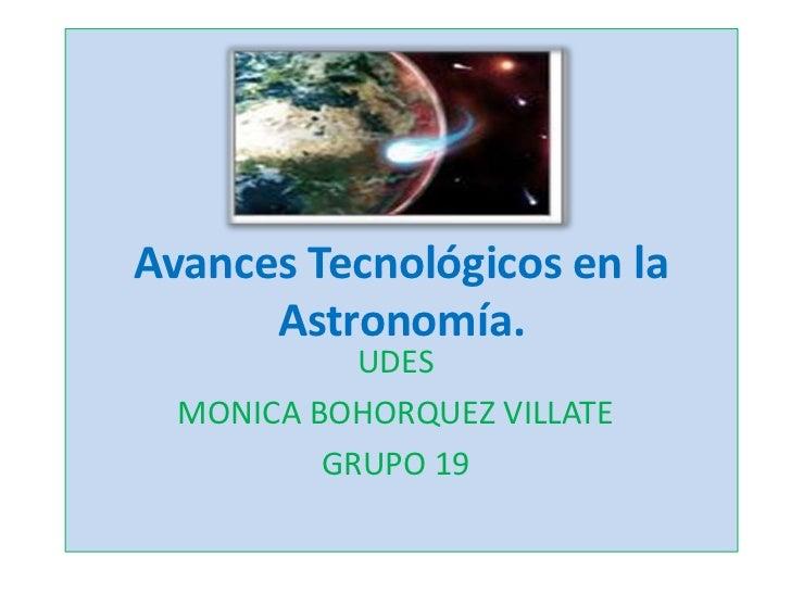 Avances Tecnológicos en la      Astronomía.            UDES  MONICA BOHORQUEZ VILLATE          GRUPO 19