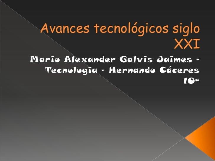 Avances tecnológicos siglo XXI<br />Mario Alexander Galvis Jaimes – Tecnologia – Hernando Cáceres<br />10ª  <br />