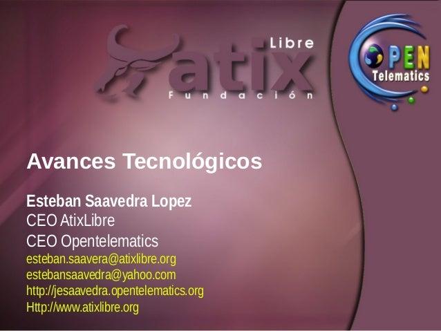 Avances TecnológicosEsteban Saavedra LopezCEO AtixLibreCEO Opentelematicsesteban.saavera@atixlibre.orgestebansaavedra@yaho...