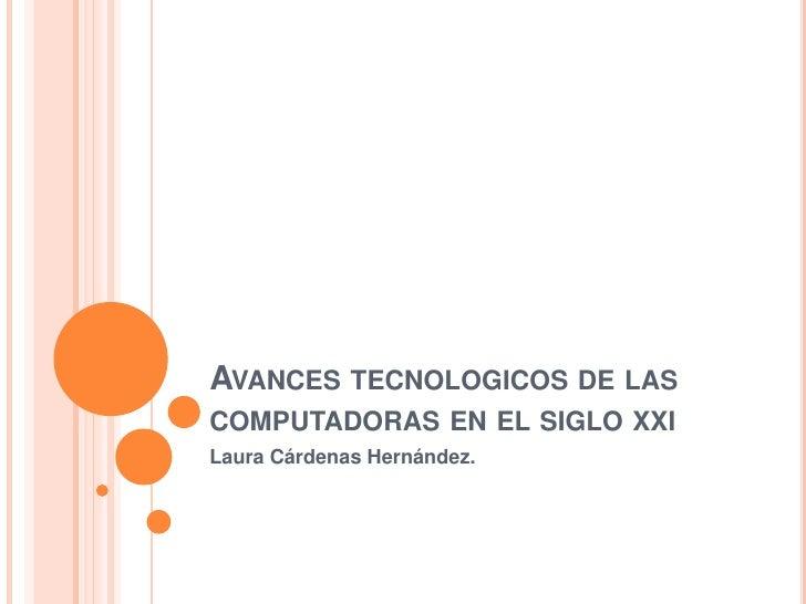 Avances tecnologicos de las computadoras en el siglo xxi<br />Laura Cárdenas Hernández.<br />