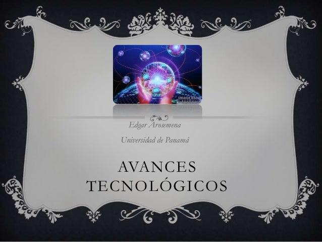 Edgar Arosemena  Universidad de Panamá   AVANCESTECNOLÓGICOS