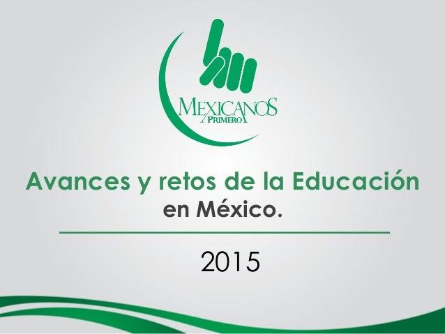 Avances y retos de la Educación en México. 2015