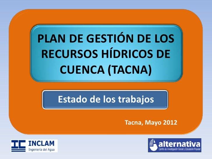 PLAN DE GESTIÓN DE LOS RECURSOS HÍDRICOS DE    CUENCA (TACNA)   Estado de los trabajos                  Tacna, Mayo 2012