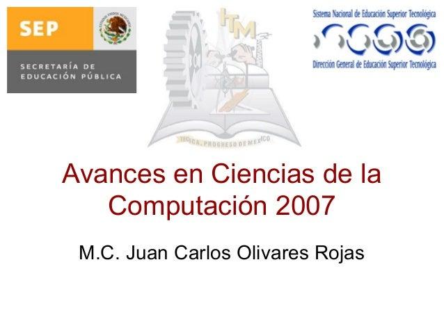 Avances en Ciencias de la Computación 2007 M.C. Juan Carlos Olivares Rojas