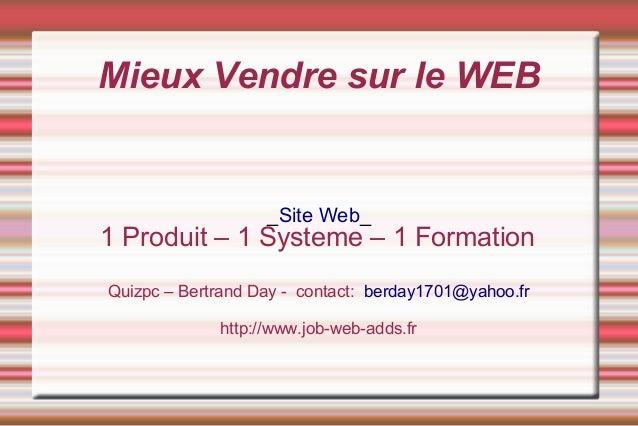 Mieux Vendre sur le WEB                   _Site Web_1 Produit – 1 Systeme – 1 FormationQuizpc – Bertrand Day - contact: be...