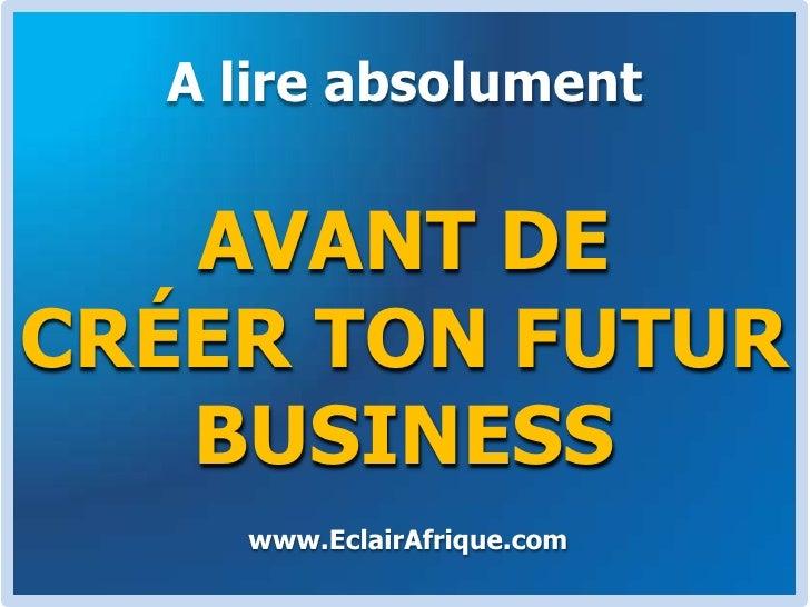 A lire absolument<br />AVANT DE CRÉER TON FUTUR BUSINESS<br />www.EclairAfrique.com<br />