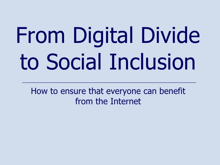 How to ensure that everyone can benefit from the Internet From Digital Divide to Social Inclusion