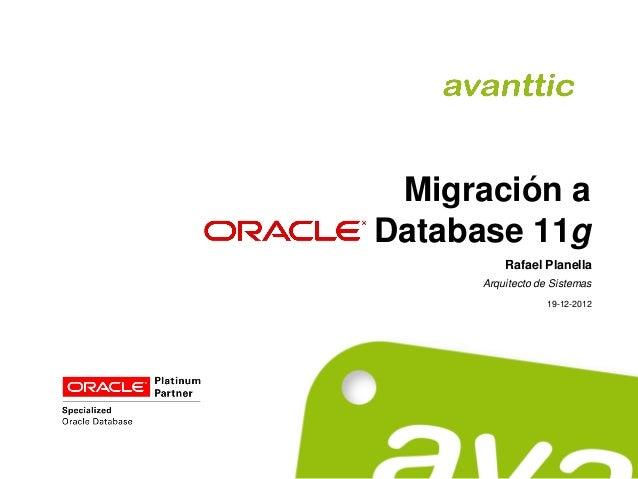 Migración aDatabase 11g          Rafael Planella      Arquitecto de Sistemas                  19-12-2012