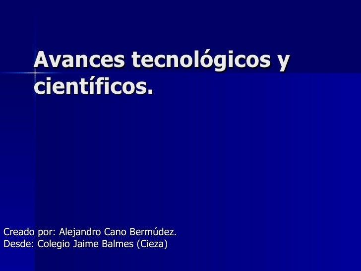 Avances tecnológicos y científicos.  Creado por: Alejandro Cano Bermúdez. Desde: Colegio Jaime Balmes (Cieza)