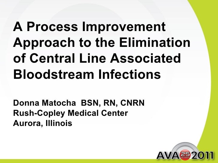 A Process Improvement Approach to the Elimination of Central Line Associated Bloodstream Infections Donna Matocha  BSN, RN...