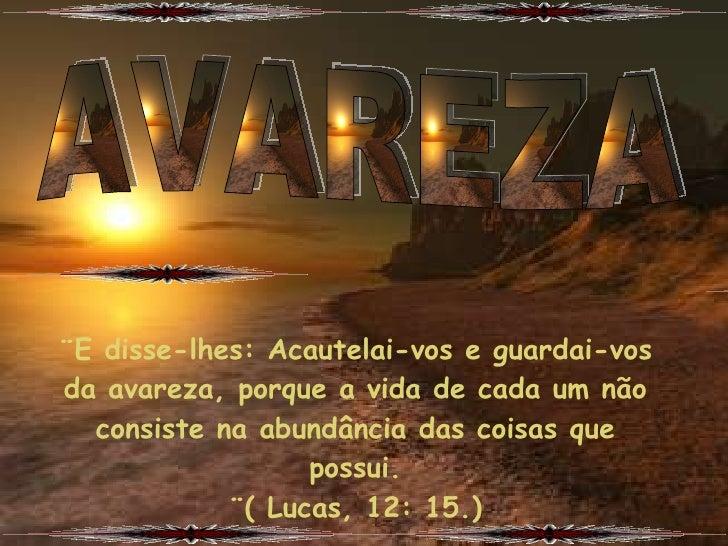 ¨E disse-lhes: Acautelai-vos e guardai-vos da avareza, porque a vida de cada um não   consiste na abundância das coisas qu...