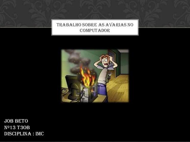 TRABALHO SOBRE AS AVARIAS NO                           COMPUTADORJob BetoNº13 T3OBDisciplina : IMC