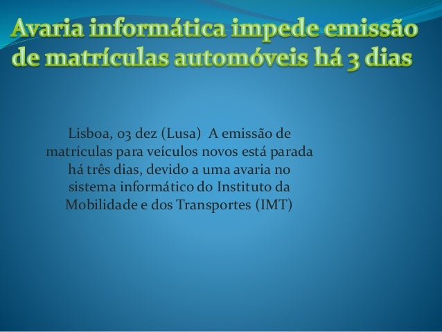 Lisboa, 03 dez (Lusa) A emissão de matrículas para veículos novos está parada há três dias, devido a uma avaria no sistema...