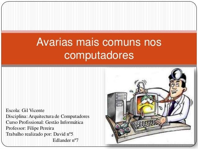 Avarias mais comuns nos                   computadoresEscola: Gil VicenteDisciplina: Arquitectura de ComputadoresCurso Pro...