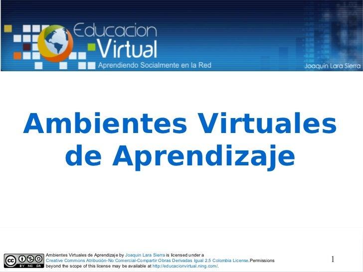 Ambientes Virtuales de Aprendizaje Ambientes Virtuales de Aprendizaje by  Joaquin Lara Sierra  is licensed under a  Creati...