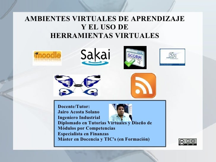 AMBIENTES VIRTUALES DE APRENDIZAJE Y EL USO DE HERRAMIENTAS VIRTUALES Docente/Tutor: Jairo Acosta Solano Ingeniero Industr...