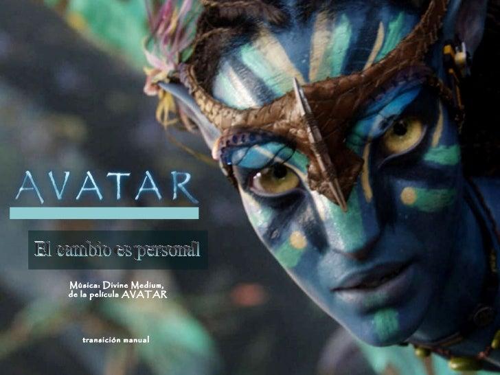 El cambio es personal Música: Divine Medium,  de la película AVATAR transición manual
