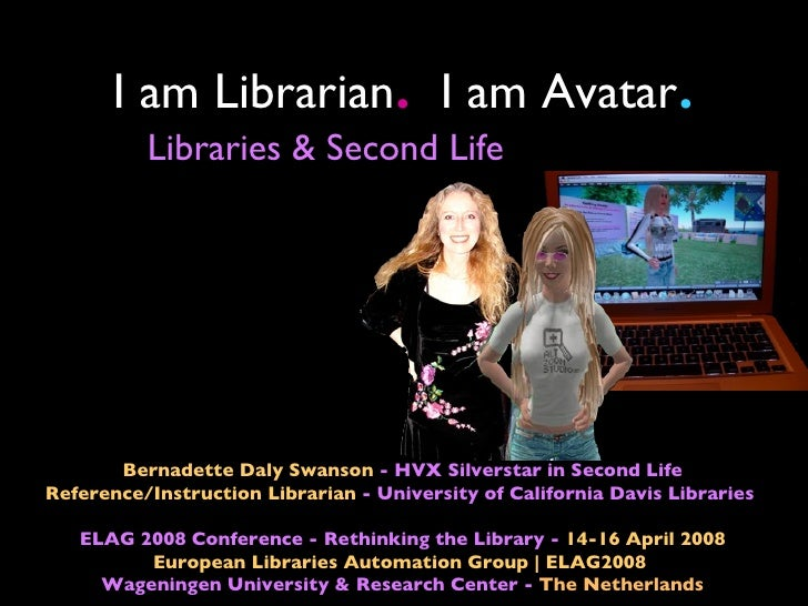 I am Librarian I am Avatar   .                            .          Libraries & Second Life       Bernadette Daly Swanson...