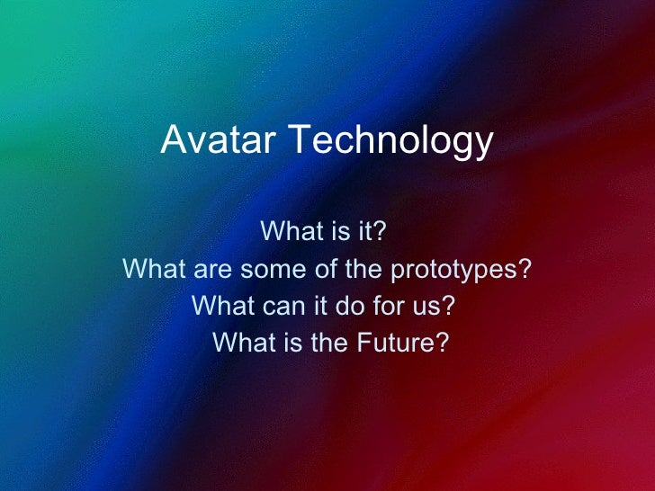 Avatar Technology What is it?  What are some of the prototypes? What can it do for us?  What is the Future?