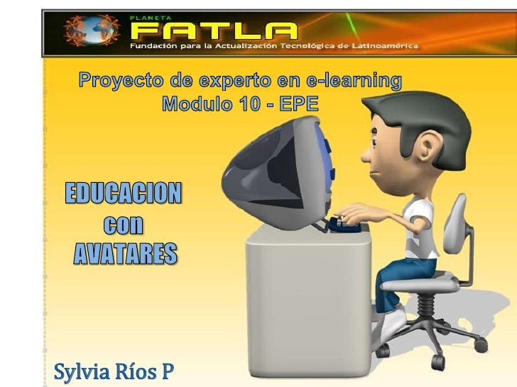 Proyecto de experto en e-learning<br />Modulo 10 - EPE   <br />EDUCACION  con AVATARES<br />Sylvia Ríos P<br />