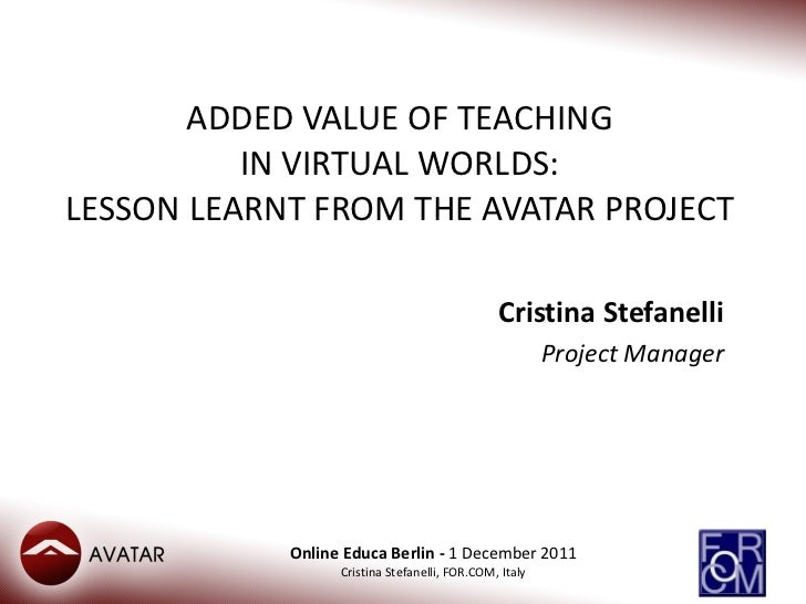 ADDED VALUE OF TEACHING IN VIRTUAL WORLDS: LESSON LEARNT FROM THE AVATAR PROJECT Cristina Stefanelli Project Manager