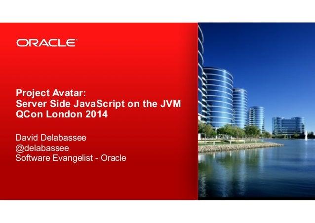 Project Avatar: Server Side JavaScript on the JVM QCon London 2014 ! David Delabassee @delabassee Software Evangelist - ...