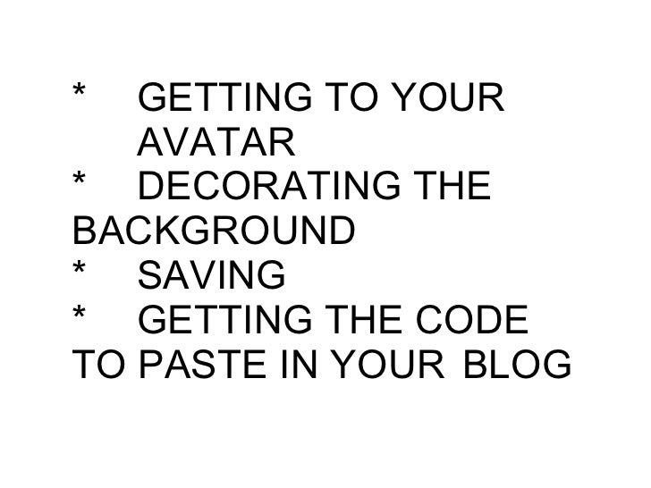 * GETTING TO YOUR  AVATAR * DECORATING THE  BACKGROUND * SAVING * GETTING THE CODE  TO PASTE IN YOUR  BLOG