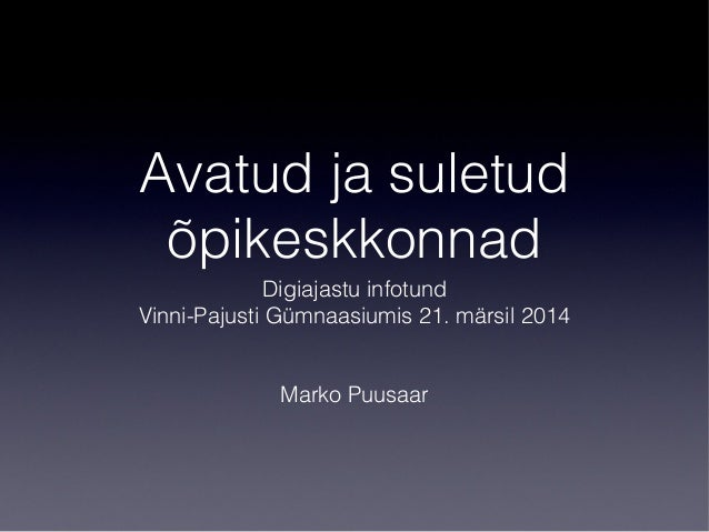 Avatud ja suletud õpikeskkonnad Digiajastu infotund Vinni-Pajusti Gümnaasiumis 21. märsil 2014 Marko Puusaar