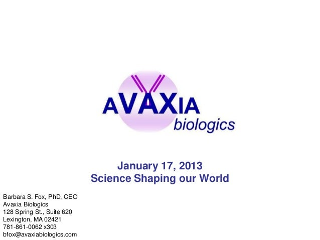 January 17, 2013                            Science Shaping our WorldBarbara S. Fox, PhD, CEOAvaxia Biologics128 Spring St...