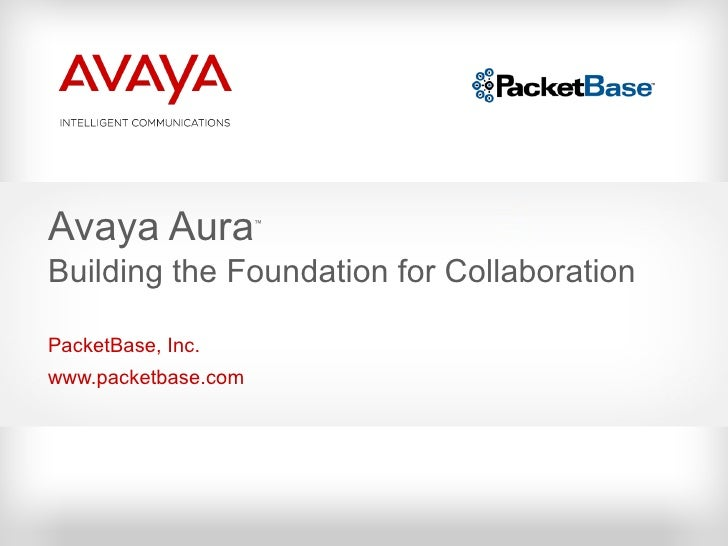 PacketBase, Inc. www.packetbase.com Avaya Aura ™ Building the Foundation for Collaboration