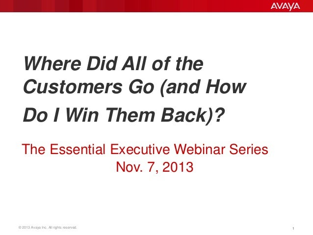 Where Did All of the Customers Go (and How Do I Win Them Back)? The Essential Executive Webinar Series Nov. 7, 2013  © 201...