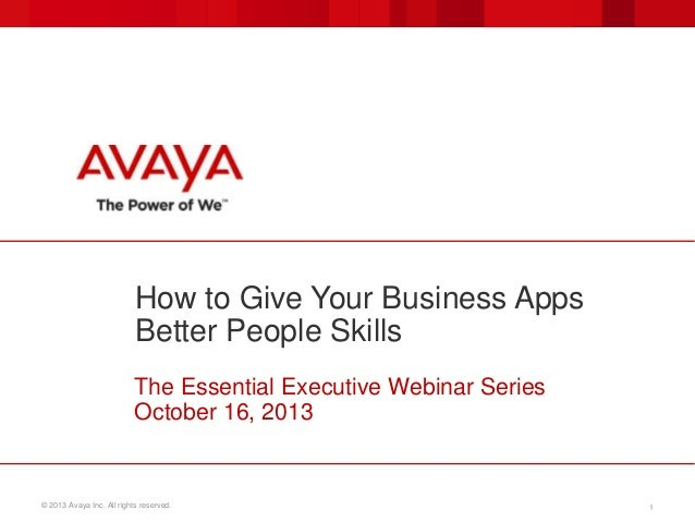 How to Give Your Business Apps Better People Skills The Essential Executive Webinar Series October 16, 2013  © 2013 Avaya ...
