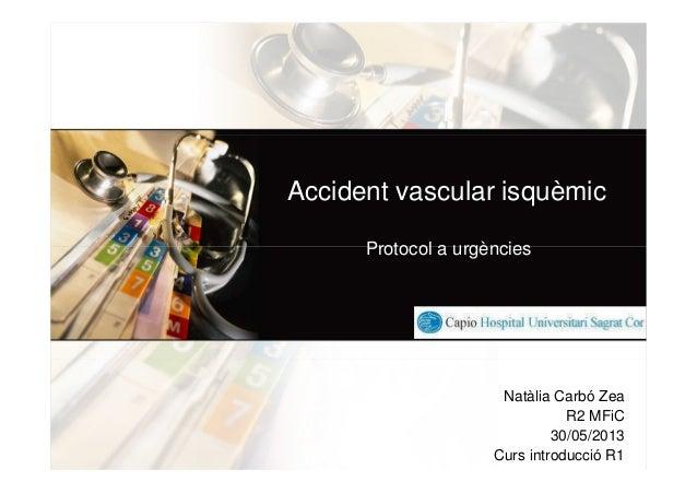Accident vascular isquèmicProtocol a urgènciesNatàlia Carbó ZeaR2 MFiC30/05/2013Curs introducció R1