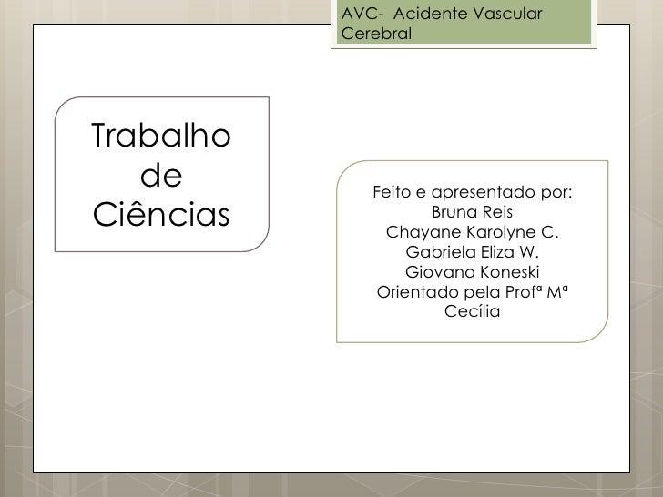 AVC- Acidente Vascular           CerebralTrabalho   de         Feito e apresentado por:Ciências              Bruna Reis   ...