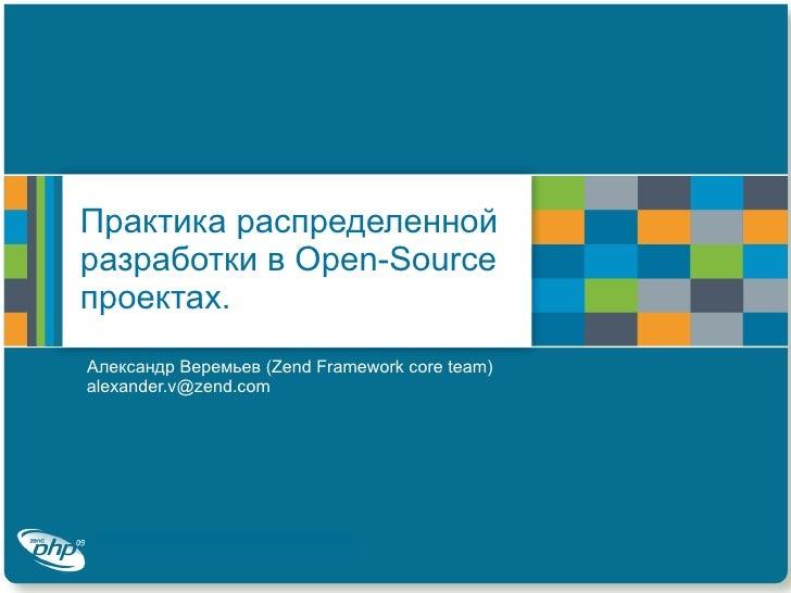 Практика распределенной разработки в  Open-Source  проектах. Александр Веремьев ( Zend Framework core team )  alexander.v@...