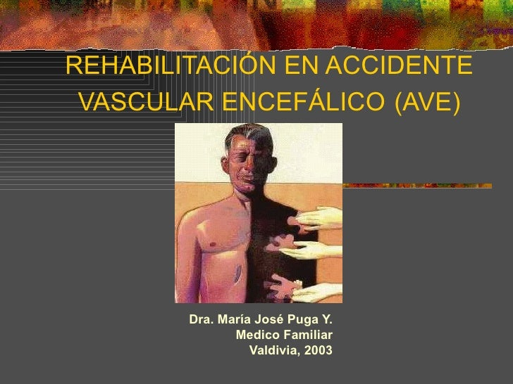 REHABILITACIÓN EN ACCIDENTE VASCULAR ENCEFÁLICO   (AVE) Dra. María José Puga Y. Medico Familiar Valdivia, 2003