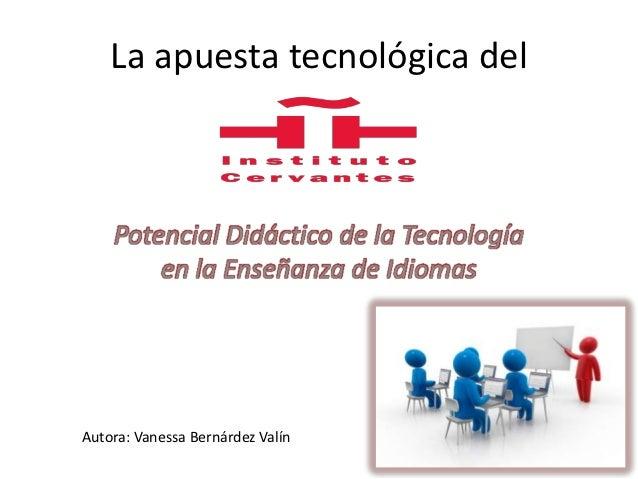 La apuesta tecnológica del    Potencial Didáctico de la Tecnología        en la Enseñanza de IdiomasAutora: Vanessa Bernár...